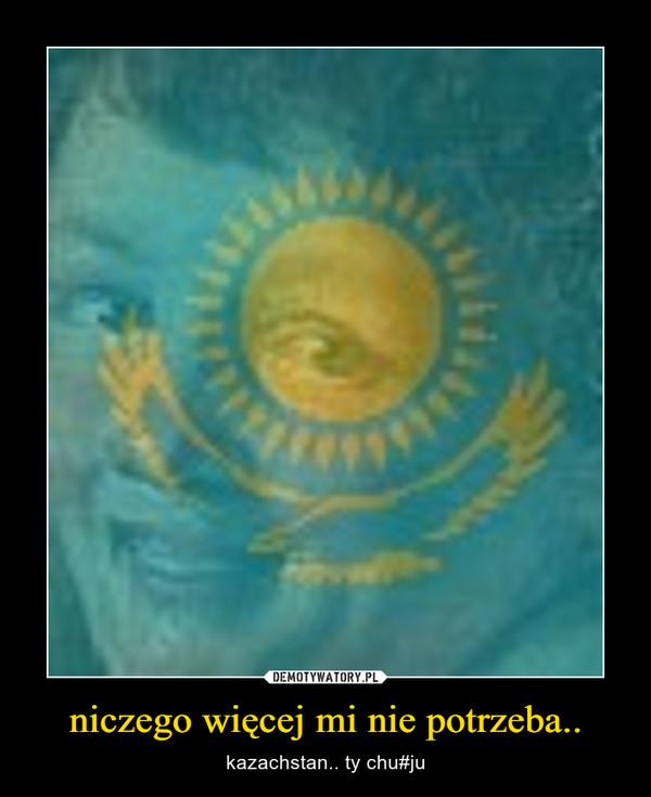 niczego więcej mi nie potrzeba.. – kazachstan.. ty chu#ju