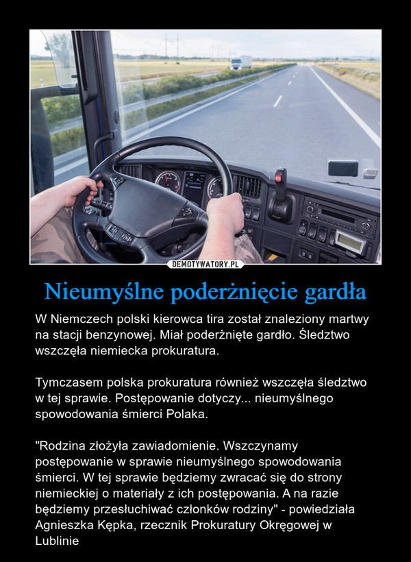 """Nieumyślne poderżnięcie gardła – W Niemczech polski kierowca tira został znaleziony martwy na stacji benzynowej. Miał poderżnięte gardło. Śledztwo wszczęła niemiecka prokuratura. Tymczasem polska prokuratura również wszczęła śledztwo w tej sprawie. Postępowanie dotyczy... nieumyślnego spowodowania śmierci Polaka.""""Rodzina złożyła zawiadomienie. Wszczynamy postępowanie w sprawie nieumyślnego spowodowania śmierci. W tej sprawie będziemy zwracać się do strony niemieckiej o materiały z ich postępowania. A na razie będziemy przesłuchiwać członków rodziny"""" - powiedziała Agnieszka Kępka, rzecznik Prokuratury Okręgowej w Lublinie"""