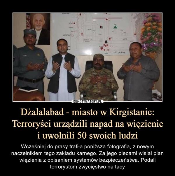 Dżalalabad - miasto w Kirgistanie: Terroryści urządzili napad na więzieniei uwolnili 50 swoich ludzi – Wcześniej do prasy trafiła poniższa fotografia, z nowym naczelnikiem tego zakładu karnego. Za jego plecami wisiał plan więzienia z opisaniem systemów bezpieczeństwa. Podali terrorystom zwycięstwo na tacy