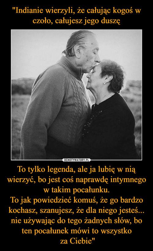 """""""Indianie wierzyli, że całując kogoś w czoło, całujesz jego duszę To tylko legenda, ale ja lubię w nią wierzyć, bo jest coś naprawdę intymnego w takim pocałunku. To jak powiedzieć komuś, że go bardzo kochasz, szanujesz, że dla niego jesteś... nie używając do tego żadnych słów, bo ten pocałunek mówi to wszystko  za Ciebie"""""""