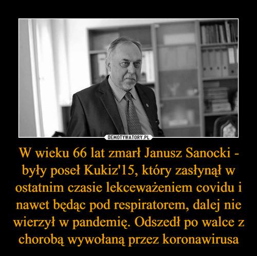 W wieku 66 lat zmarł Janusz Sanocki - były poseł Kukiz'15, który zasłynął w ostatnim czasie lekceważeniem covidu i nawet będąc pod respiratorem, dalej nie wierzył w pandemię. Odszedł po walce z chorobą wywołaną przez koronawirusa