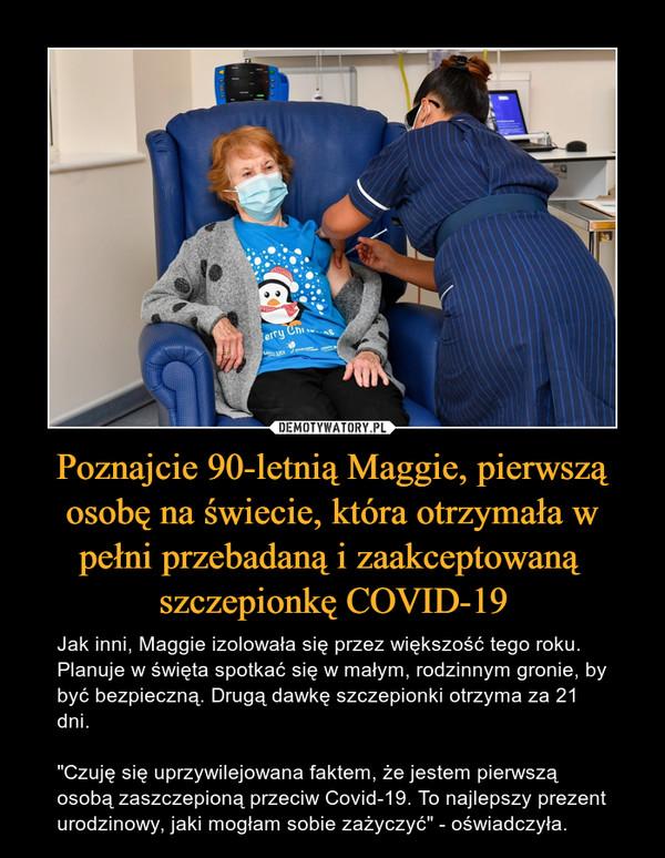 """Poznajcie 90-letnią Maggie, pierwszą osobę na świecie, która otrzymała w pełni przebadaną i zaakceptowaną szczepionkę COVID-19 – Jak inni, Maggie izolowała się przez większość tego roku. Planuje w święta spotkać się w małym, rodzinnym gronie, by być bezpieczną. Drugą dawkę szczepionki otrzyma za 21 dni.""""Czuję się uprzywilejowana faktem, że jestem pierwszą osobą zaszczepioną przeciw Covid-19. To najlepszy prezent urodzinowy, jaki mogłam sobie zażyczyć"""" - oświadczyła."""