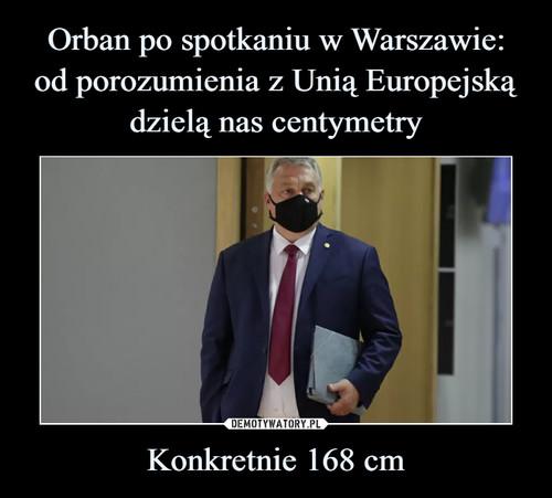 Orban po spotkaniu w Warszawie: od porozumienia z Unią Europejską dzielą nas centymetry Konkretnie 168 cm