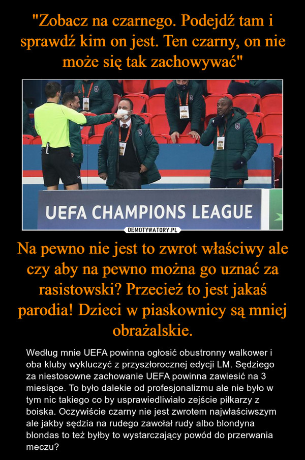 Na pewno nie jest to zwrot właściwy ale czy aby na pewno można go uznać za rasistowski? Przecież to jest jakaś parodia! Dzieci w piaskownicy są mniej obrażalskie. – Według mnie UEFA powinna ogłosić obustronny walkower i oba kluby wykluczyć z przyszłorocznej edycji LM. Sędziego za niestosowne zachowanie UEFA powinna zawiesić na 3 miesiące. To było dalekie od profesjonalizmu ale nie było w tym nic takiego co by usprawiedliwiało zejście piłkarzy z boiska. Oczywiście czarny nie jest zwrotem najwłaściwszym ale jakby sędzia na rudego zawołał rudy albo blondyna blondas to też byłby to wystarczający powód do przerwania meczu?