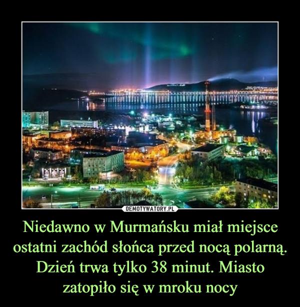 Niedawno w Murmańsku miał miejsce ostatni zachód słońca przed nocą polarną. Dzień trwa tylko 38 minut. Miasto zatopiło się w mroku nocy –