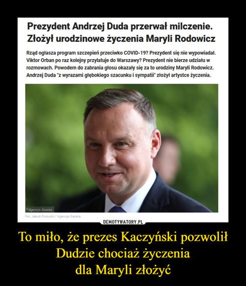 To miło, że prezes Kaczyński pozwolił Dudzie chociaż życzenia dla Maryli złożyć