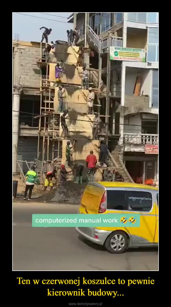 Ten w czerwonej koszulce to pewnie kierownik budowy... –