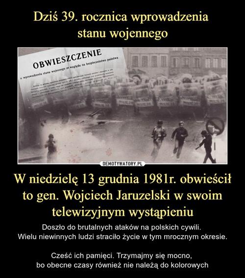 Dziś 39. rocznica wprowadzenia  stanu wojennego W niedzielę 13 grudnia 1981r. obwieścił to gen. Wojciech Jaruzelski w swoim telewizyjnym wystąpieniu