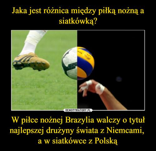 Jaka jest różnica między piłką nożną a siatkówką? W piłce nożnej Brazylia walczy o tytuł najlepszej drużyny świata z Niemcami,  a w siatkówce z Polską