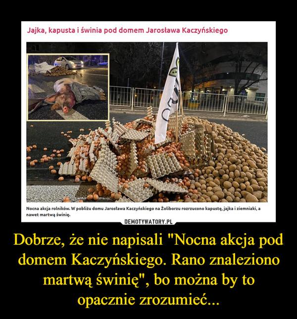 """Dobrze, że nie napisali """"Nocna akcja pod domem Kaczyńskiego. Rano znaleziono martwą świnię"""", bo można by to opacznie zrozumieć... –"""