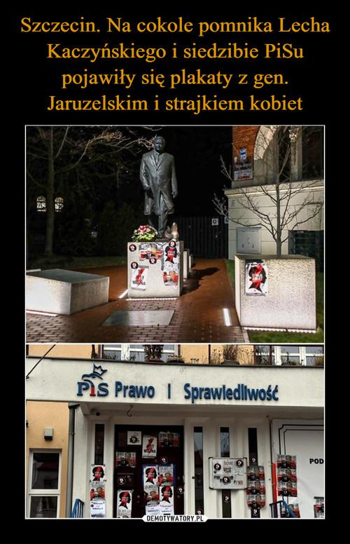 Szczecin. Na cokole pomnika Lecha Kaczyńskiego i siedzibie PiSu pojawiły się plakaty z gen. Jaruzelskim i strajkiem kobiet