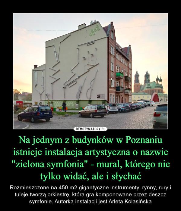 """Na jednym z budynków w Poznaniu istnieje instalacja artystyczna o nazwie """"zielona symfonia"""" - mural, którego nie tylko widać, ale i słychać – Rozmieszczone na 450 m2 gigantyczne instrumenty, rynny, rury i tuleje tworzą orkiestrę, która gra komponowane przez deszcz symfonie. Autorką instalacji jest Arleta Kolasińska"""