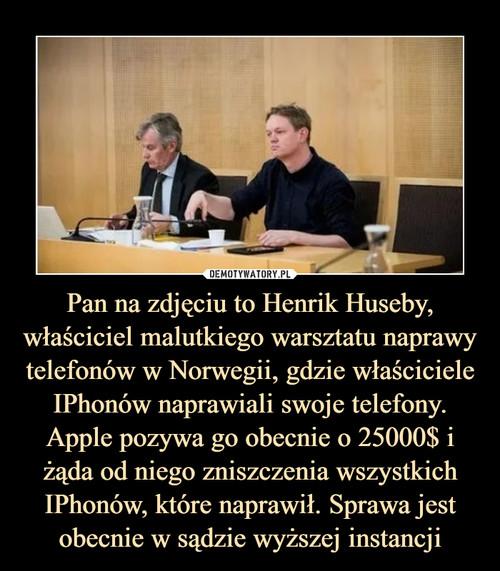 Pan na zdjęciu to Henrik Huseby, właściciel malutkiego warsztatu naprawy telefonów w Norwegii, gdzie właściciele IPhonów naprawiali swoje telefony. Apple pozywa go obecnie o 25000$ i żąda od niego zniszczenia wszystkich IPhonów, które naprawił. Sprawa jest obecnie w sądzie wyższej instancji