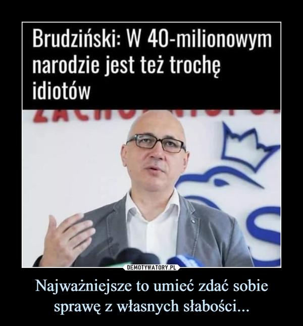 Najważniejsze to umieć zdać sobie sprawę z własnych słabości... –  Brudziński: W 40-milionowymnarodzie jest też trochęidiotów