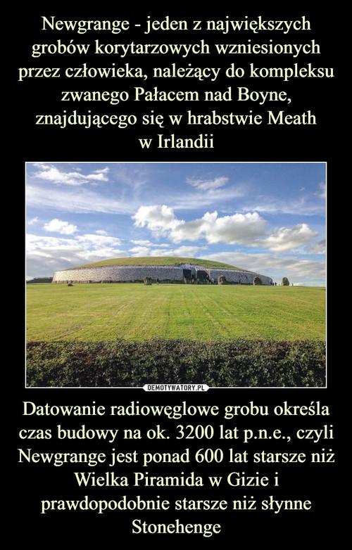 Newgrange - jeden z największych grobów korytarzowych wzniesionych przez człowieka, należący do kompleksu zwanego Pałacem nad Boyne, znajdującego się w hrabstwie Meath w Irlandii Datowanie radiowęglowe grobu określa czas budowy na ok. 3200 lat p.n.e., czyli Newgrange jest ponad 600 lat starsze niż Wielka Piramida w Gizie i prawdopodobnie starsze niż słynne Stonehenge