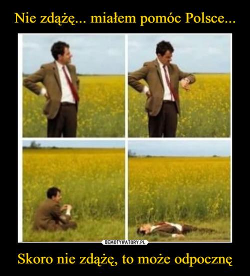Nie zdążę... miałem pomóc Polsce... Skoro nie zdążę, to może odpocznę