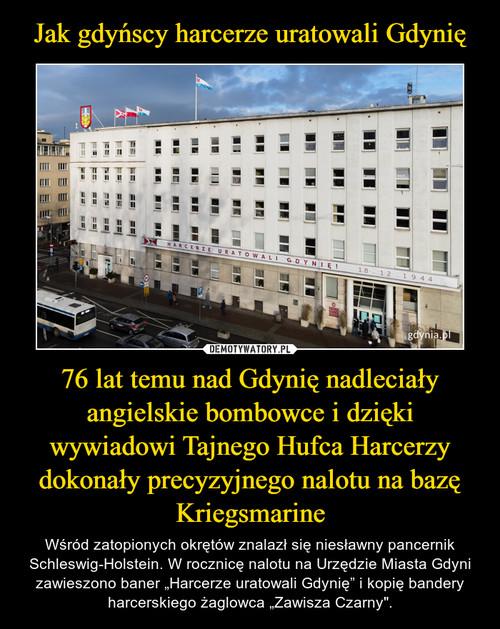 Jak gdyńscy harcerze uratowali Gdynię 76 lat temu nad Gdynię nadleciały angielskie bombowce i dzięki wywiadowi Tajnego Hufca Harcerzy dokonały precyzyjnego nalotu na bazę Kriegsmarine