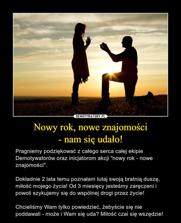"""Nowy rok, nowe znajomości- nam się udało! – Pragniemy podziękować z całego serca całej ekipie Demotywatorów oraz inicjatorom akcji """"nowy rok - nowe znajomości"""".Dokładnie 2 lata temu poznałam tutaj swoją bratnią duszę, miłość mojego życia! Od 3 miesięcy jesteśmy zaręczeni i powoli szykujemy się do wspólnej drogi przez życie! Chcieliśmy Wam tylko powiedzieć, żebyście się nie poddawali - może i Wam się uda? Miłość czai się wszędzie!"""