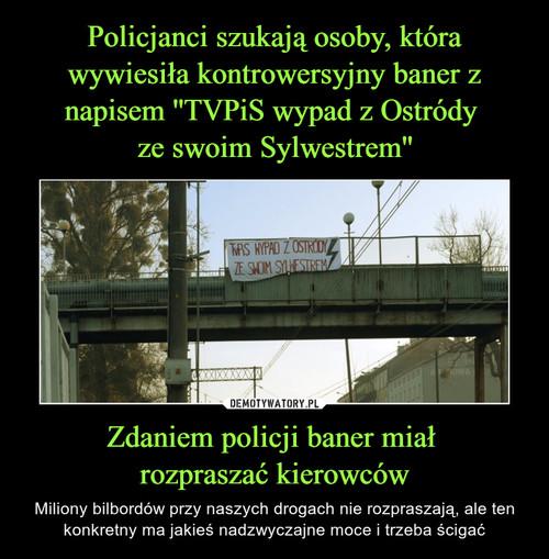 Policjanci szukają osoby, która wywiesiła kontrowersyjny baner z napisem ''TVPiS wypad z Ostródy  ze swoim Sylwestrem'' Zdaniem policji baner miał  rozpraszać kierowców