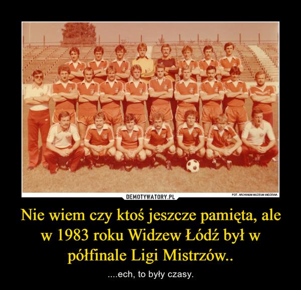 Nie wiem czy ktoś jeszcze pamięta, ale w 1983 roku Widzew Łódź był w półfinale Ligi Mistrzów.. – ....ech, to były czasy.