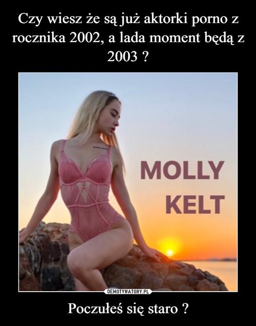 Czy wiesz że są już aktorki porno z rocznika 2002, a lada moment będą z 2003 ? Poczułeś się staro ?