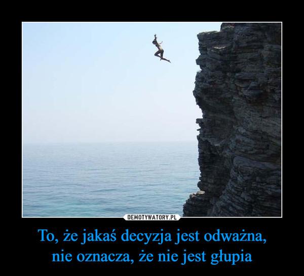To, że jakaś decyzja jest odważna,nie oznacza, że nie jest głupia –