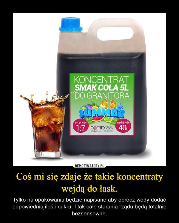 Coś mi się zdaje że takie koncentraty wejdą do łask. – Tylko na opakowaniu będzie napisane aby oprócz wody dodać odpowiednią ilość cukru. I tak całe starania rządu będą totalnie bezsensowne.