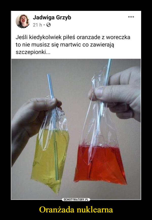 Oranżada nuklearna –  Jadwiga Grzyb21 h: 0Jeśli kiedykolwiek piłeś oranzade z woreczkato nie musisz się martwic co zawierająszczepionki...