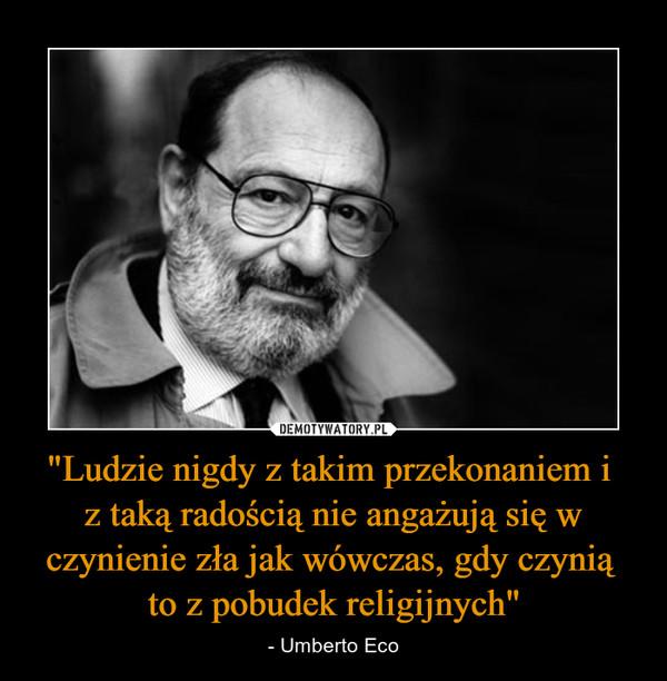 """""""Ludzie nigdy z takim przekonaniem i z taką radością nie angażują się w czynienie zła jak wówczas, gdy czynią to z pobudek religijnych"""" – - Umberto Eco"""