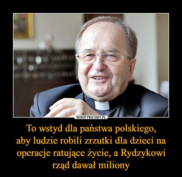 To wstyd dla państwa polskiego,aby ludzie robili zrzutki dla dzieci na operacje ratujące życie, a Rydzykowi rząd dawał miliony –
