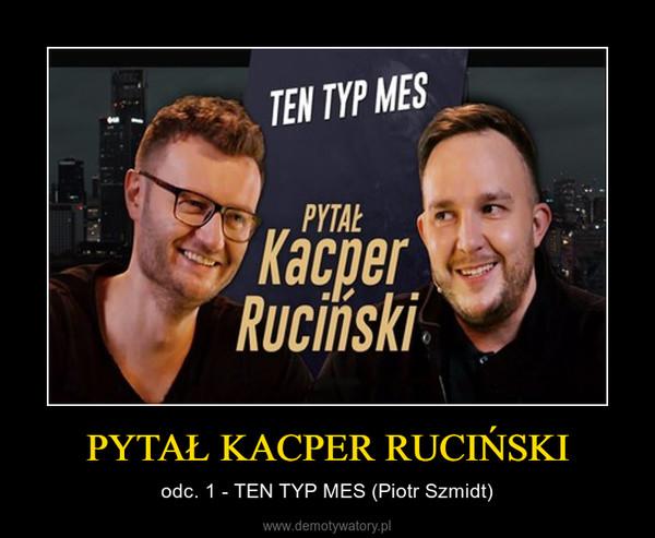 PYTAŁ KACPER RUCIŃSKI – odc. 1 - TEN TYP MES (Piotr Szmidt)
