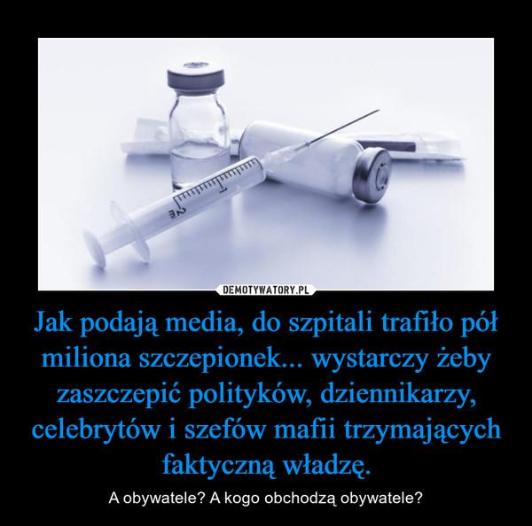 Jak podają media, do szpitali trafiło pół miliona szczepionek... wystarczy żeby zaszczepić polityków, dziennikarzy, celebrytów i szefów mafii trzymających faktyczną władzę. – A obywatele? A kogo obchodzą obywatele?