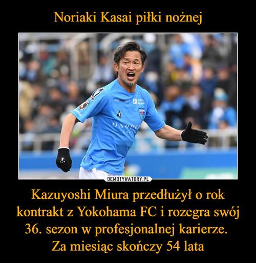 Noriaki Kasai piłki nożnej Kazuyoshi Miura przedłużył o rok kontrakt z Yokohama FC i rozegra swój 36. sezon w profesjonalnej karierze.  Za miesiąc skończy 54 lata