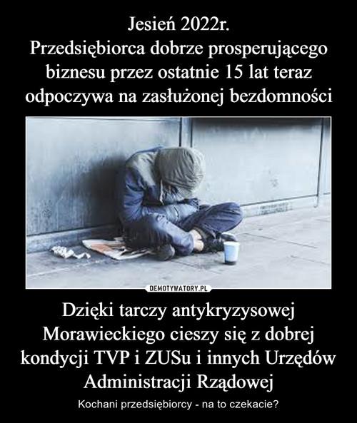 Jesień 2022r. Przedsiębiorca dobrze prosperującego biznesu przez ostatnie 15 lat teraz odpoczywa na zasłużonej bezdomności Dzięki tarczy antykryzysowej Morawieckiego cieszy się z dobrej kondycji TVP i ZUSu i innych Urzędów Administracji Rządowej
