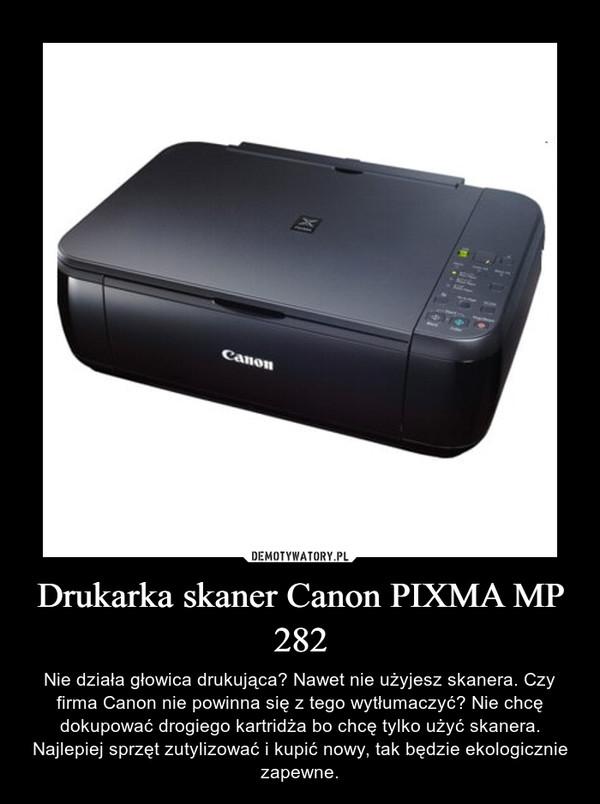 Drukarka skaner Canon PIXMA MP 282 – Nie działa głowica drukująca? Nawet nie użyjesz skanera. Czy firma Canon nie powinna się z tego wytłumaczyć? Nie chcę dokupować drogiego kartridża bo chcę tylko użyć skanera. Najlepiej sprzęt zutylizować i kupić nowy, tak będzie ekologicznie zapewne.