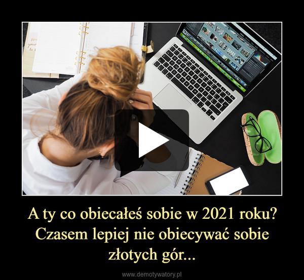 A ty co obiecałeś sobie w 2021 roku? Czasem lepiej nie obiecywać sobie złotych gór... –