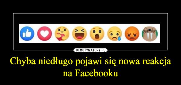 Chyba niedługo pojawi się nowa reakcja na Facebooku –