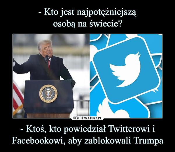 - Ktoś, kto powiedział Twitterowi i Facebookowi, aby zablokowali Trumpa –