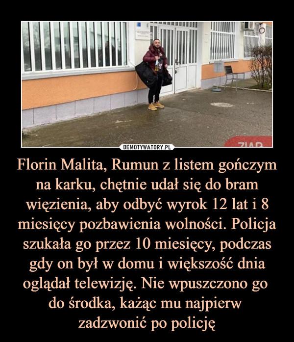 Florin Malita, Rumun z listem gończym na karku, chętnie udał się do bram więzienia, aby odbyć wyrok 12 lat i 8 miesięcy pozbawienia wolności. Policja szukała go przez 10 miesięcy, podczas gdy on był w domu i większość dnia oglądał telewizję. Nie wpuszczono go do środka, każąc mu najpierw zadzwonić po policję –