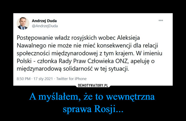 A myślałem, że to wewnętrzna sprawa Rosji... –  Andrzej Duda@AndrzejDudaPostępowanie władz rosyjskich wobec Aleksieja Nawalnego nie może nie mieć konsekwencji dla relacji społeczności międzynarodowej z tym krajem. W imieniu Polski - członka Rady Praw Człowieka ONZ, apeluję o międzynarodową solidarność w tej sytuacji.8:50 PM · 17 sty 2021·Twitter for iPhone