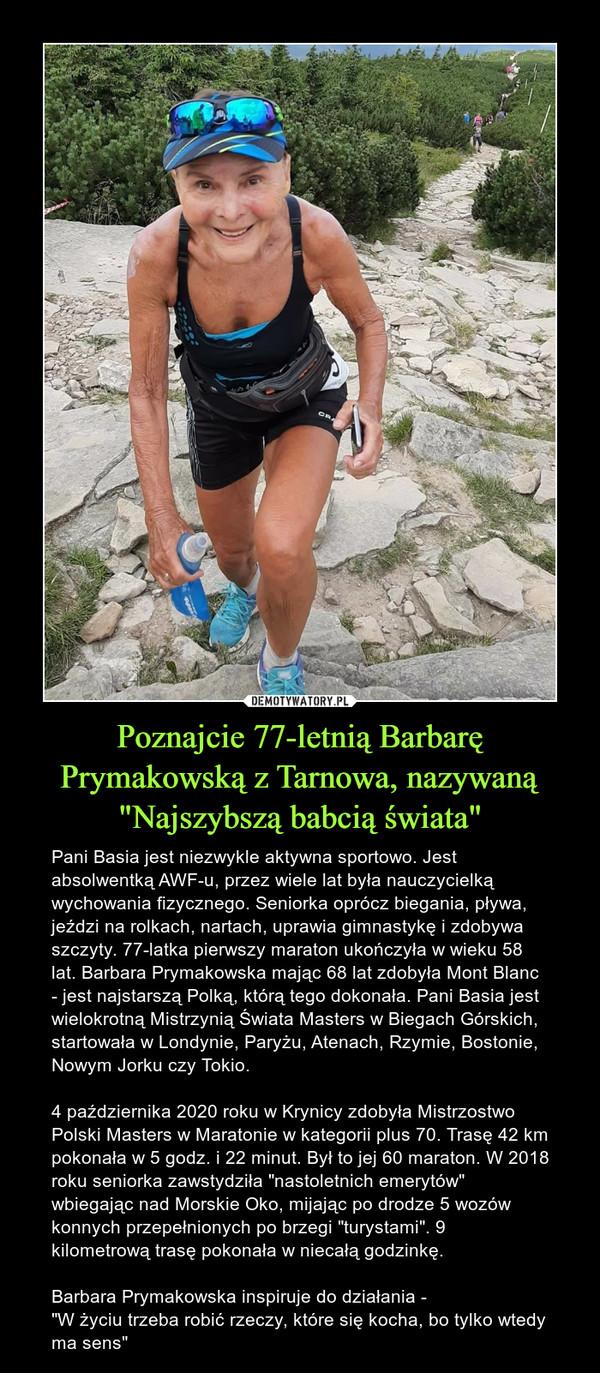 """Poznajcie 77-letnią Barbarę Prymakowską z Tarnowa, nazywaną """"Najszybszą babcią świata"""" – Pani Basia jest niezwykle aktywna sportowo. Jest absolwentką AWF-u, przez wiele lat była nauczycielką wychowania fizycznego. Seniorka oprócz biegania, pływa, jeździ na rolkach, nartach, uprawia gimnastykę i zdobywa szczyty. 77-latka pierwszy maraton ukończyła w wieku 58 lat. Barbara Prymakowska mając 68 lat zdobyła Mont Blanc - jest najstarszą Polką, którą tego dokonała. Pani Basia jest wielokrotną Mistrzynią Świata Masters w Biegach Górskich, startowała w Londynie, Paryżu, Atenach, Rzymie, Bostonie, Nowym Jorku czy Tokio.4 października 2020 roku w Krynicy zdobyła Mistrzostwo Polski Masters w Maratonie w kategorii plus 70. Trasę 42 km pokonała w 5 godz. i 22 minut. Był to jej 60 maraton. W 2018 roku seniorka zawstydziła """"nastoletnich emerytów"""" wbiegając nad Morskie Oko, mijając po drodze 5 wozów konnych przepełnionych po brzegi """"turystami"""". 9 kilometrową trasę pokonała w niecałą godzinkę.Barbara Prymakowska inspiruje do działania -""""W życiu trzeba robić rzeczy, które się kocha, bo tylko wtedy ma sens"""""""