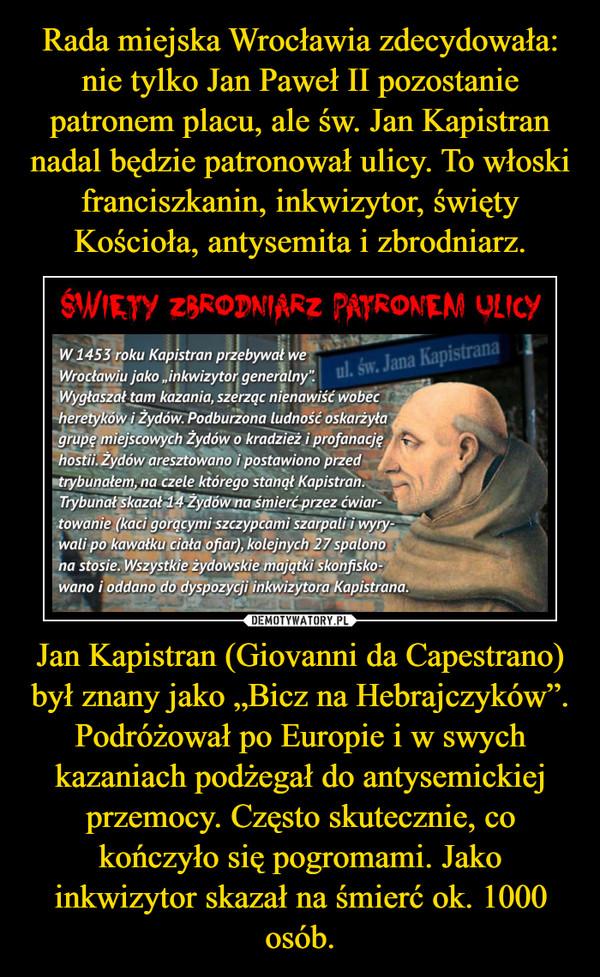 """Jan Kapistran (Giovanni da Capestrano) był znany jako """"Bicz na Hebrajczyków"""". Podróżował po Europie i w swych kazaniach podżegał do antysemickiej przemocy. Często skutecznie, co kończyło się pogromami. Jako inkwizytor skazał na śmierć ok. 1000 osób. –"""