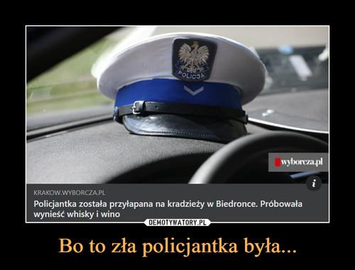 Bo to zła policjantka była...