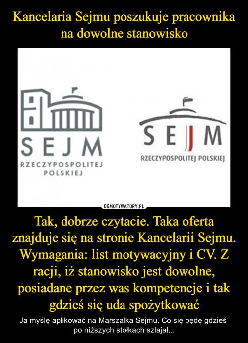 Kancelaria Sejmu poszukuje pracownika na dowolne stanowisko Tak, dobrze czytacie. Taka oferta znajduje się na stronie Kancelarii Sejmu. Wymagania: list motywacyjny i CV. Z racji, iż stanowisko jest dowolne, posiadane przez was kompetencje i tak gdzieś się uda spożytkować