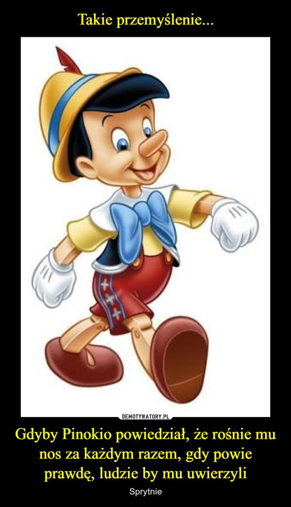 Gdyby Pinokio powiedział, że rośnie mu nos za każdym razem, gdy powie prawdę, ludzie by mu uwierzyli – Sprytnie