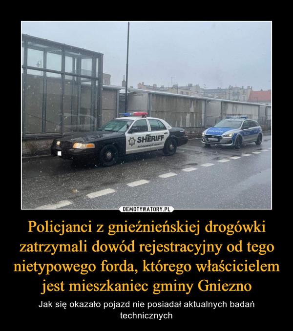 Policjanci z gnieźnieńskiej drogówki zatrzymali dowód rejestracyjny od tego nietypowego forda, którego właścicielem jest mieszkaniec gminy Gniezno – Jak się okazało pojazd nie posiadał aktualnych badań technicznych