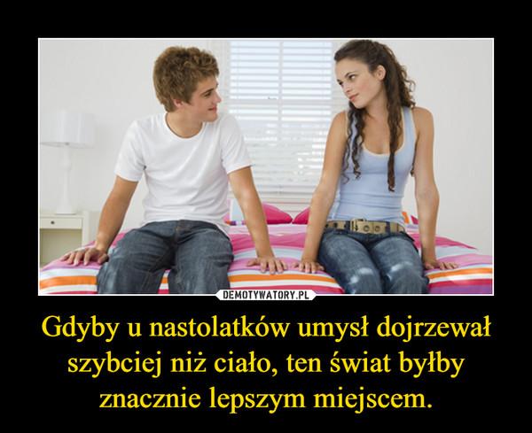 Gdyby u nastolatków umysł dojrzewał szybciej niż ciało, ten świat byłby znacznie lepszym miejscem. –