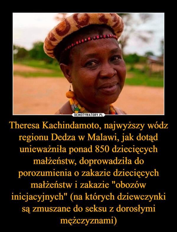 """Theresa Kachindamoto, najwyższy wódz regionu Dedza w Malawi, jak dotąd unieważniła ponad 850 dziecięcych małżeństw, doprowadziła do porozumienia o zakazie dziecięcych małżeństw i zakazie """"obozów inicjacyjnych"""" (na których dziewczynki są zmuszane do seksu z dorosłymi mężczyznami) –"""