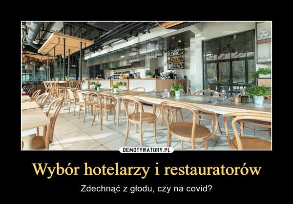 Wybór hotelarzy i restauratorów – Zdechnąć z głodu, czy na covid?