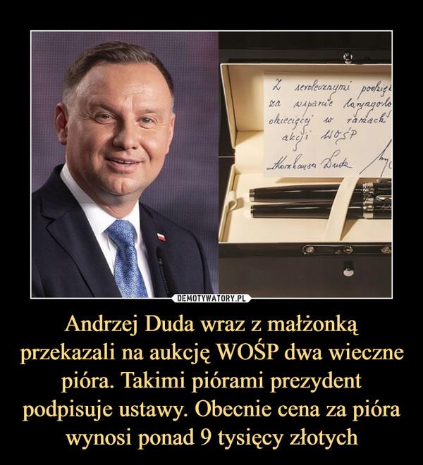 Andrzej Duda wraz z małżonką przekazali na aukcję WOŚP dwa wieczne pióra. Takimi piórami prezydent podpisuje ustawy. Obecnie cena za pióra wynosi ponad 9 tysięcy złotych –